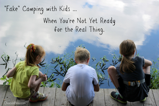"""Fake"" camping with kids - when you're not yet ready for the real thing! Tips on camping with kids to make memories that will last a lifetime!"
